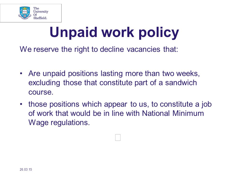 Unpaid work policy We reserve the right to decline vacancies that: Are unpaid positions lasting more than two weeks, excluding those that constitute part of a sandwich course.