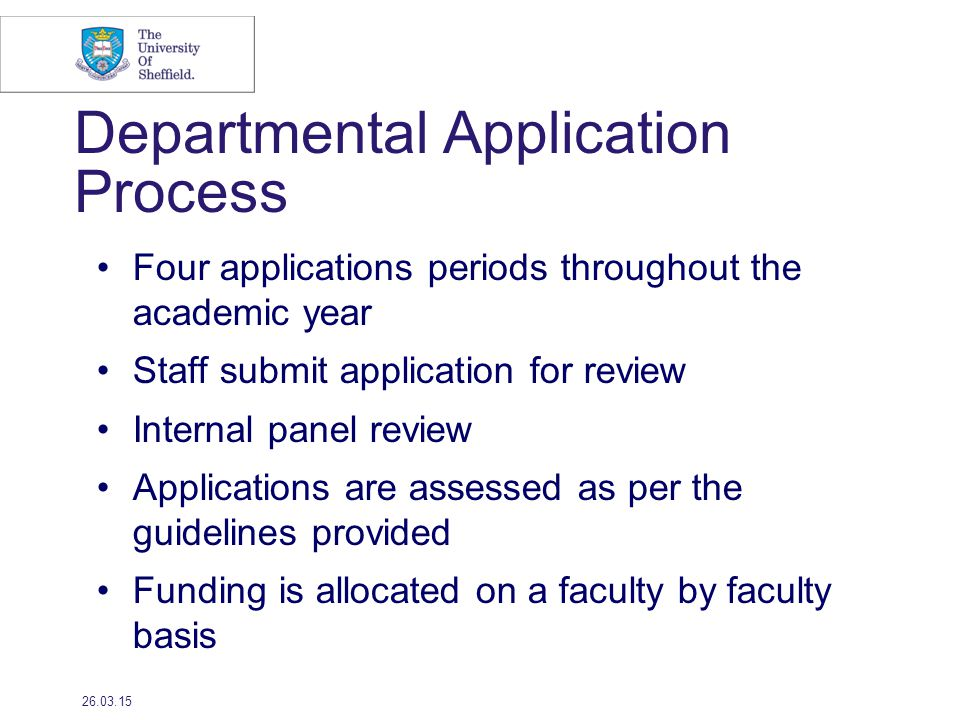 Departmental Application Process Four applications periods throughout the academic year Staff submit application for review Internal panel review Applications are assessed as per the guidelines provided Funding is allocated on a faculty by faculty basis 26.03.15