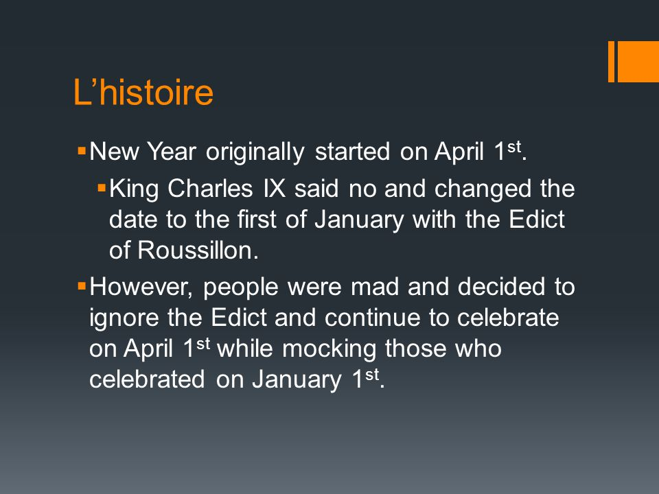 L'histoire  New Year originally started on April 1 st.  King Charles IX said no and changed the date to the first of January with the Edict of Rouss