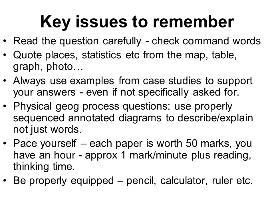 Key issues to remember Read the question carefully - check command words Quote places, statistics etc from the map, table, graph, photo… Always use examples from case studies to support your answers - even if not specifically asked for.