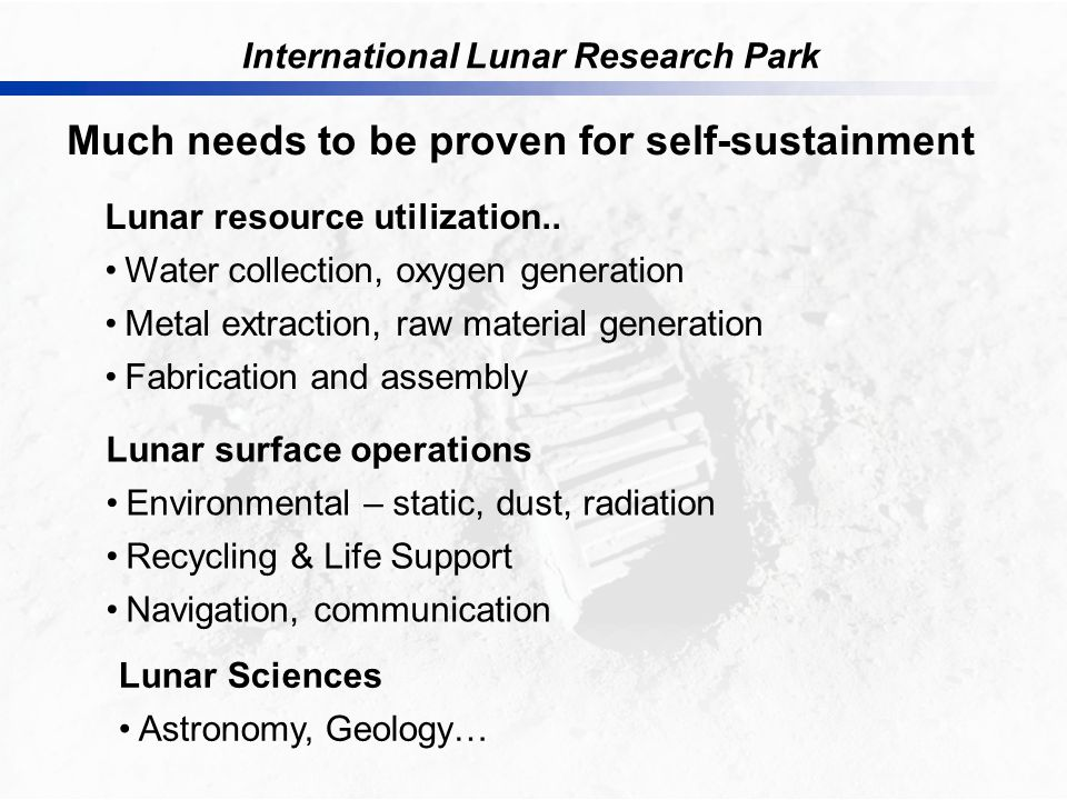 International Lunar Research Park Much needs to be proven for self-sustainment Lunar resource utilization..