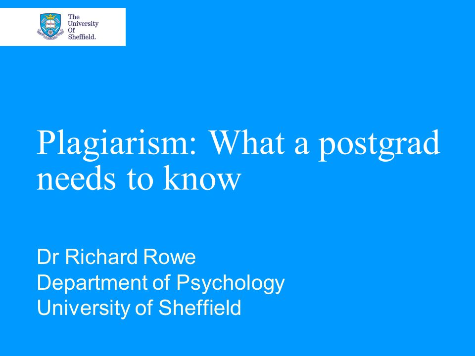 Plagiarism: What a postgrad needs to know Dr Richard Rowe Department of Psychology University of Sheffield