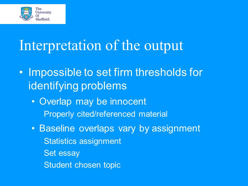 Interpretation of the output Impossible to set firm thresholds for identifying problems Overlap may be innocent Properly cited/referenced material Baseline overlaps vary by assignment Statistics assignment Set essay Student chosen topic