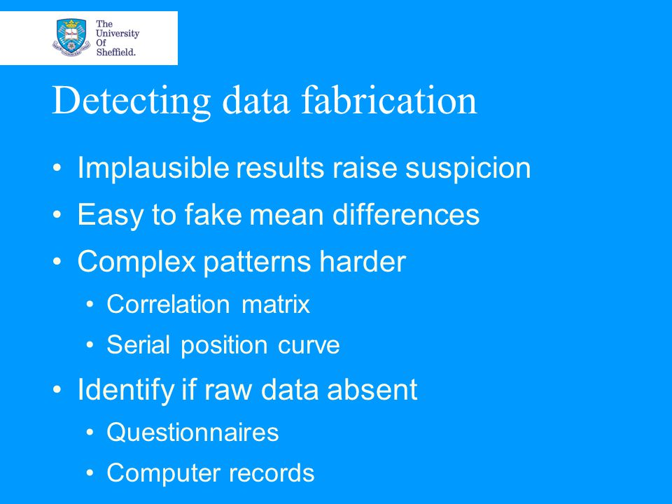 Detecting data fabrication Implausible results raise suspicion Easy to fake mean differences Complex patterns harder Correlation matrix Serial position curve Identify if raw data absent Questionnaires Computer records