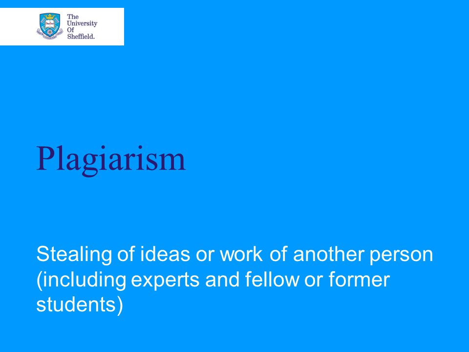 Plagiarism Stealing of ideas or work of another person (including experts and fellow or former students)