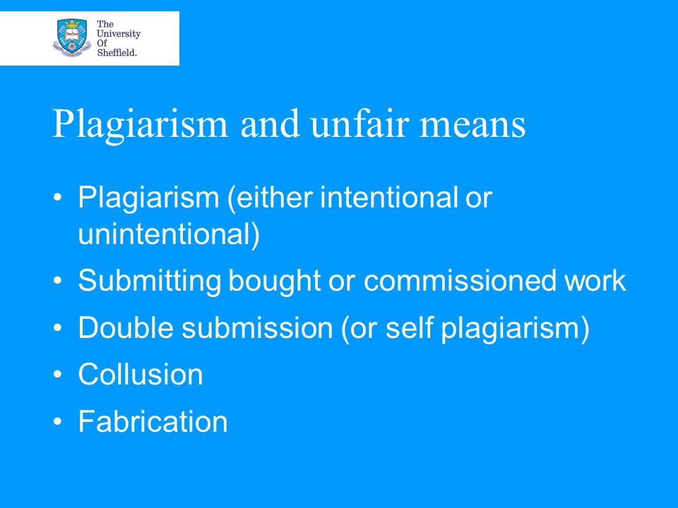 Plagiarism and unfair means Plagiarism (either intentional or unintentional) Submitting bought or commissioned work Double submission (or self plagiarism) Collusion Fabrication