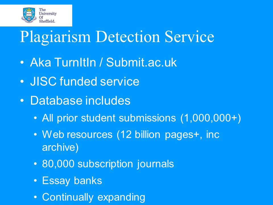 Plagiarism Detection Service Aka TurnItIn / Submit.ac.uk JISC funded service Database includes All prior student submissions (1,000,000+) Web resources (12 billion pages+, inc archive) 80,000 subscription journals Essay banks Continually expanding