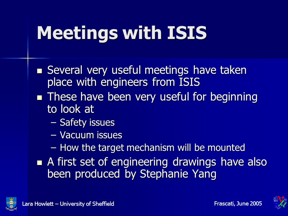 Lara Howlett – University of Sheffield Frascati, June 2005 Meetings with ISIS Several very useful meetings have taken place with engineers from ISIS Several very useful meetings have taken place with engineers from ISIS These have been very useful for beginning to look at These have been very useful for beginning to look at –Safety issues –Vacuum issues –How the target mechanism will be mounted A first set of engineering drawings have also been produced by Stephanie Yang A first set of engineering drawings have also been produced by Stephanie Yang