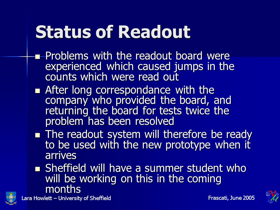 Lara Howlett – University of Sheffield Frascati, June 2005 Status of Readout Problems with the readout board were experienced which caused jumps in the counts which were read out Problems with the readout board were experienced which caused jumps in the counts which were read out After long correspondance with the company who provided the board, and returning the board for tests twice the problem has been resolved After long correspondance with the company who provided the board, and returning the board for tests twice the problem has been resolved The readout system will therefore be ready to be used with the new prototype when it arrives The readout system will therefore be ready to be used with the new prototype when it arrives Sheffield will have a summer student who will be working on this in the coming months Sheffield will have a summer student who will be working on this in the coming months