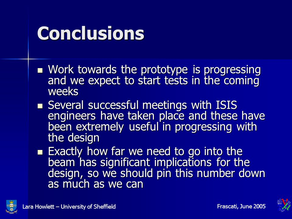 Lara Howlett – University of Sheffield Frascati, June 2005 Conclusions Work towards the prototype is progressing and we expect to start tests in the coming weeks Work towards the prototype is progressing and we expect to start tests in the coming weeks Several successful meetings with ISIS engineers have taken place and these have been extremely useful in progressing with the design Several successful meetings with ISIS engineers have taken place and these have been extremely useful in progressing with the design Exactly how far we need to go into the beam has significant implications for the design, so we should pin this number down as much as we can Exactly how far we need to go into the beam has significant implications for the design, so we should pin this number down as much as we can