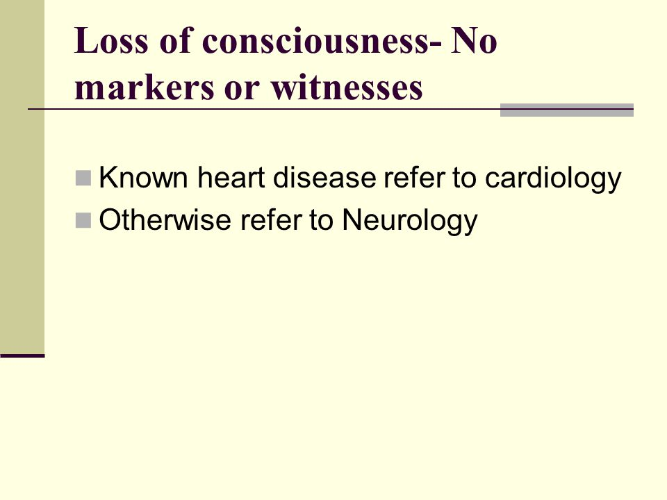 Loss of consciousness- No markers or witnesses Known heart disease refer to cardiology Otherwise refer to Neurology