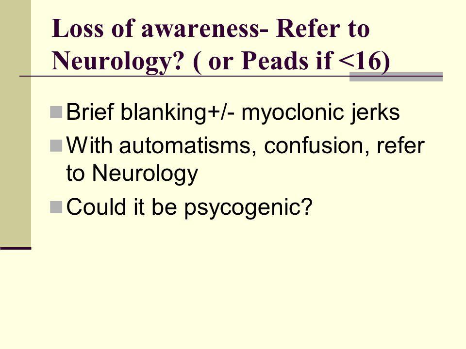 Loss of awareness- Refer to Neurology.