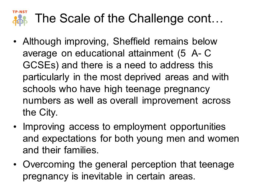 The Scale of the Challenge cont… Although improving, Sheffield remains below average on educational attainment (5 A- C GCSEs) and there is a need to address this particularly in the most deprived areas and with schools who have high teenage pregnancy numbers as well as overall improvement across the City.