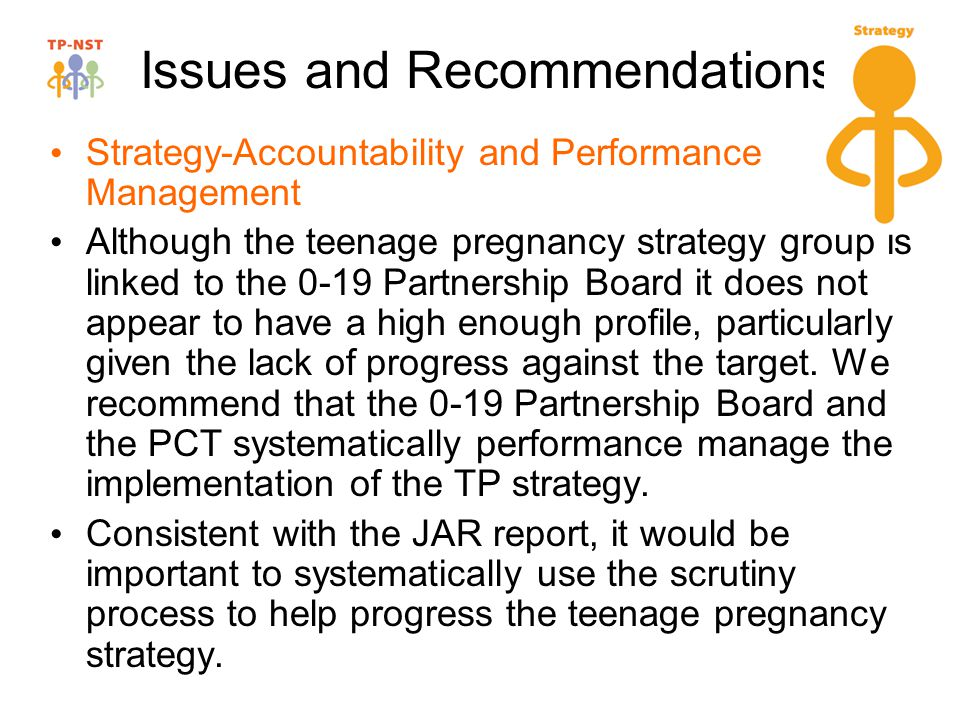 Issues and Recommendations Strategy-Accountability and Performance Management Although the teenage pregnancy strategy group is linked to the 0-19 Partnership Board it does not appear to have a high enough profile, particularly given the lack of progress against the target.