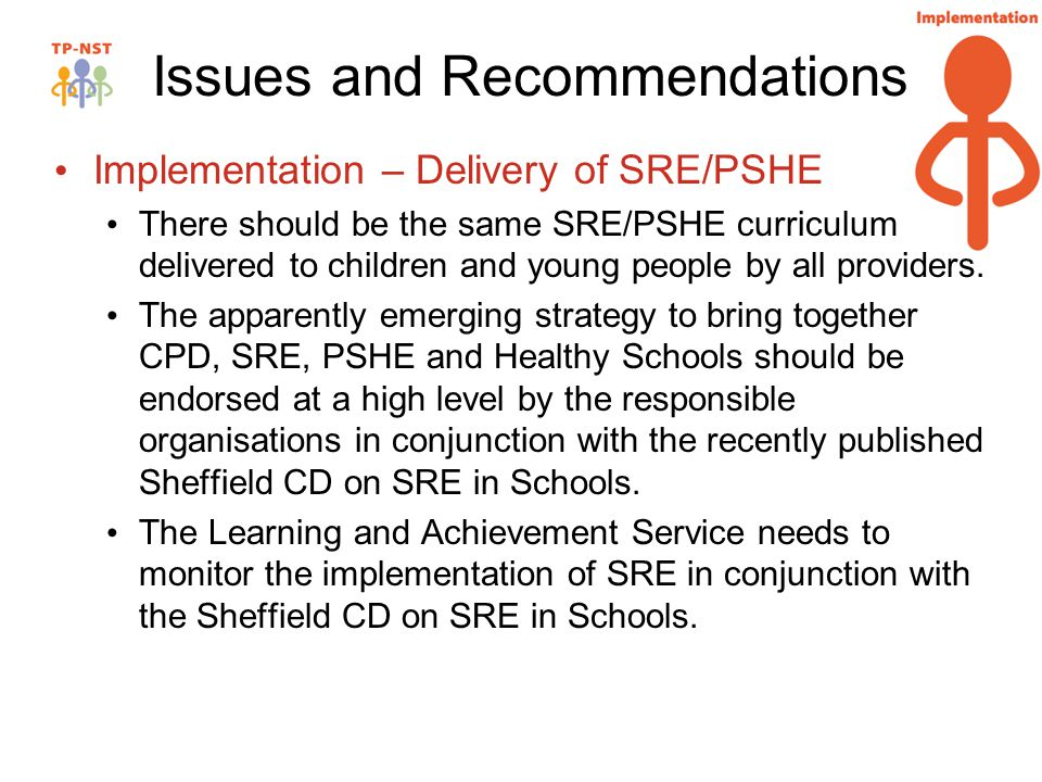 Issues and Recommendations Implementation – Delivery of SRE/PSHE There should be the same SRE/PSHE curriculum delivered to children and young people by all providers.