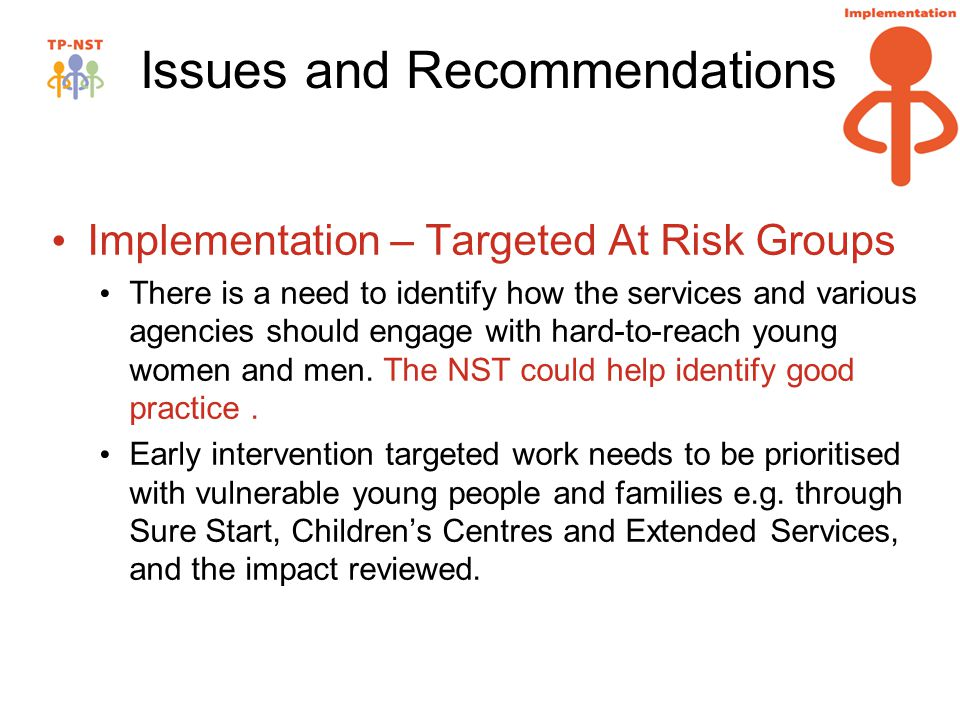Issues and Recommendations Implementation – Targeted At Risk Groups There is a need to identify how the services and various agencies should engage with hard-to-reach young women and men.