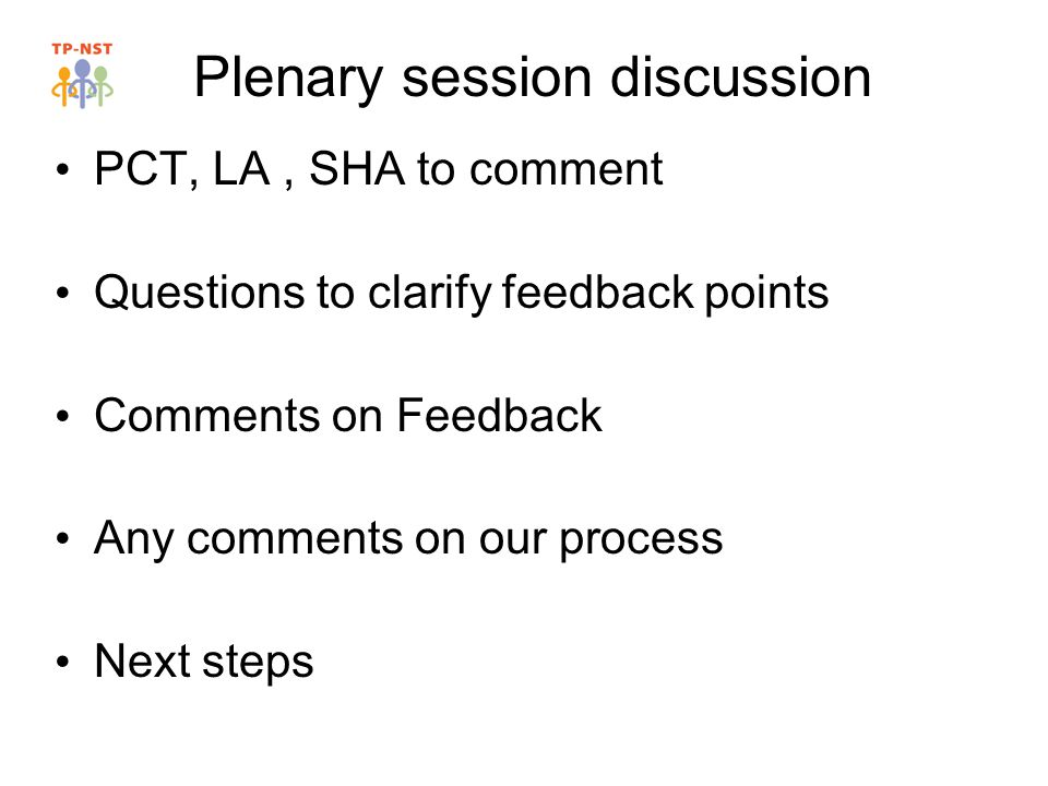 Plenary session discussion PCT, LA, SHA to comment Questions to clarify feedback points Comments on Feedback Any comments on our process Next steps