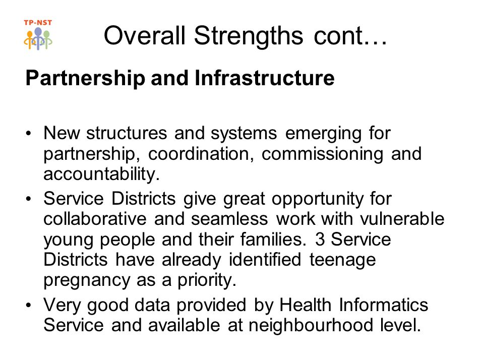 Overall Strengths cont… Partnership and Infrastructure New structures and systems emerging for partnership, coordination, commissioning and accountability.