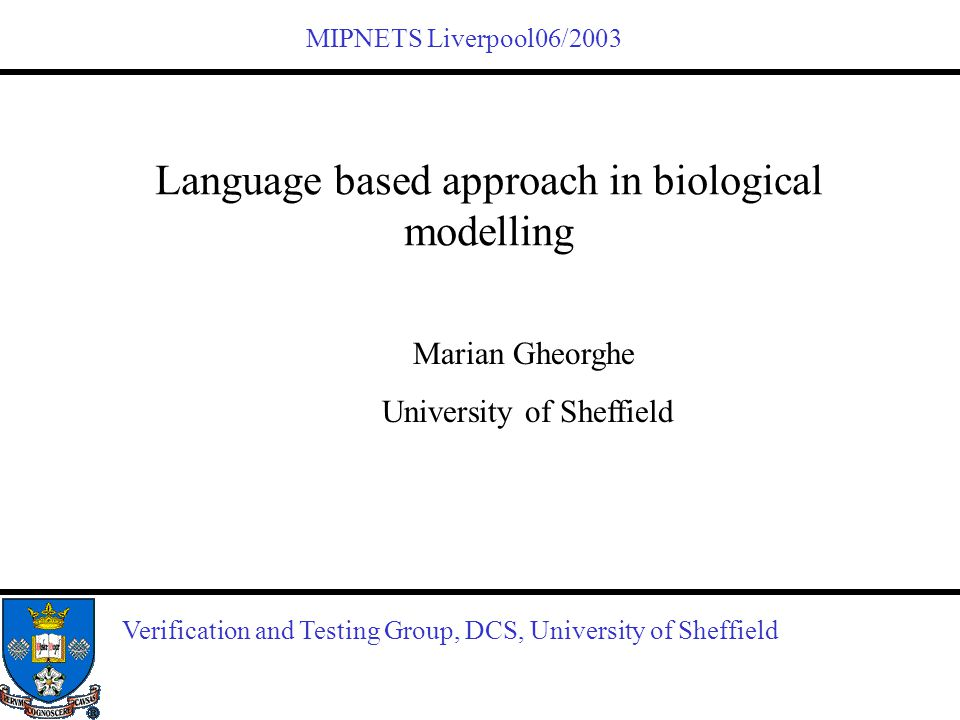 Verification and Testing Group, DCS, University of Sheffield Language based approach in biological modelling Marian Gheorghe University of Sheffield M