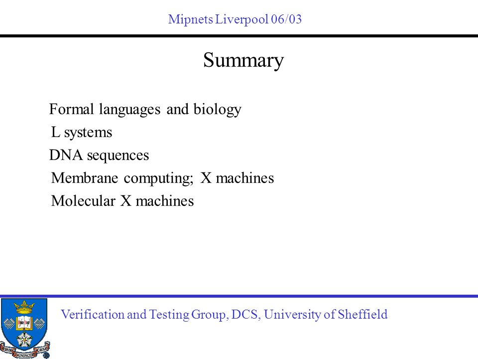 Mipnets Liverpool 06/03 Verification and Testing Group, DCS, University of Sheffield Summary Formal languages and biology L systems DNA sequences Memb