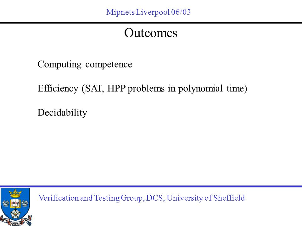 Mipnets Liverpool 06/03 Outcomes Verification and Testing Group, DCS, University of Sheffield Computing competence Efficiency (SAT, HPP problems in po