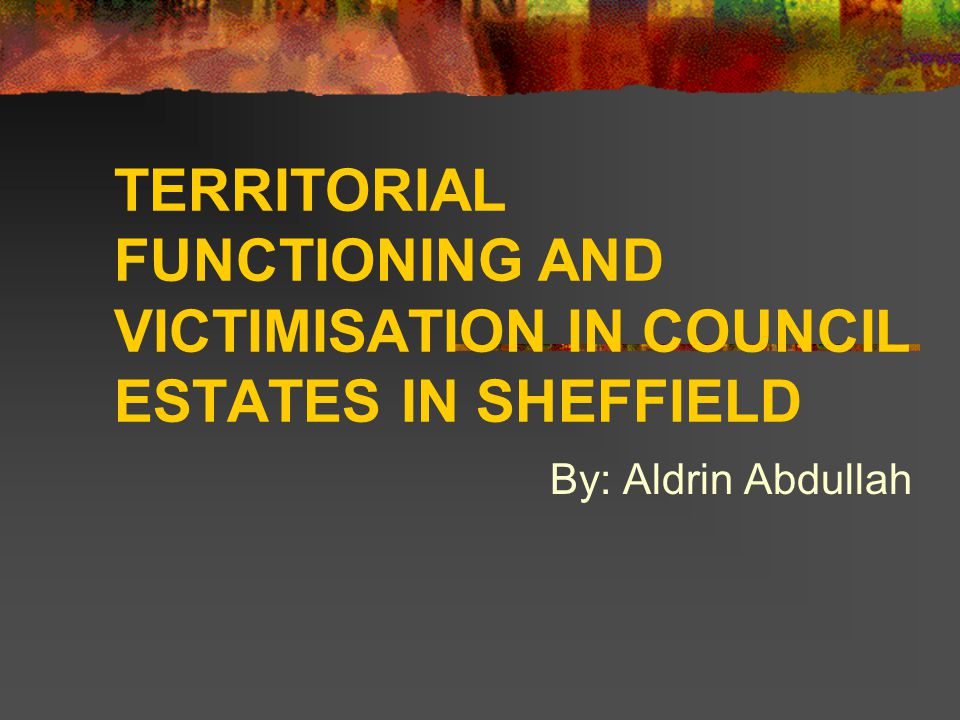 TERRITORIAL FUNCTIONING AND VICTIMISATION IN COUNCIL ESTATES IN SHEFFIELD By: Aldrin Abdullah