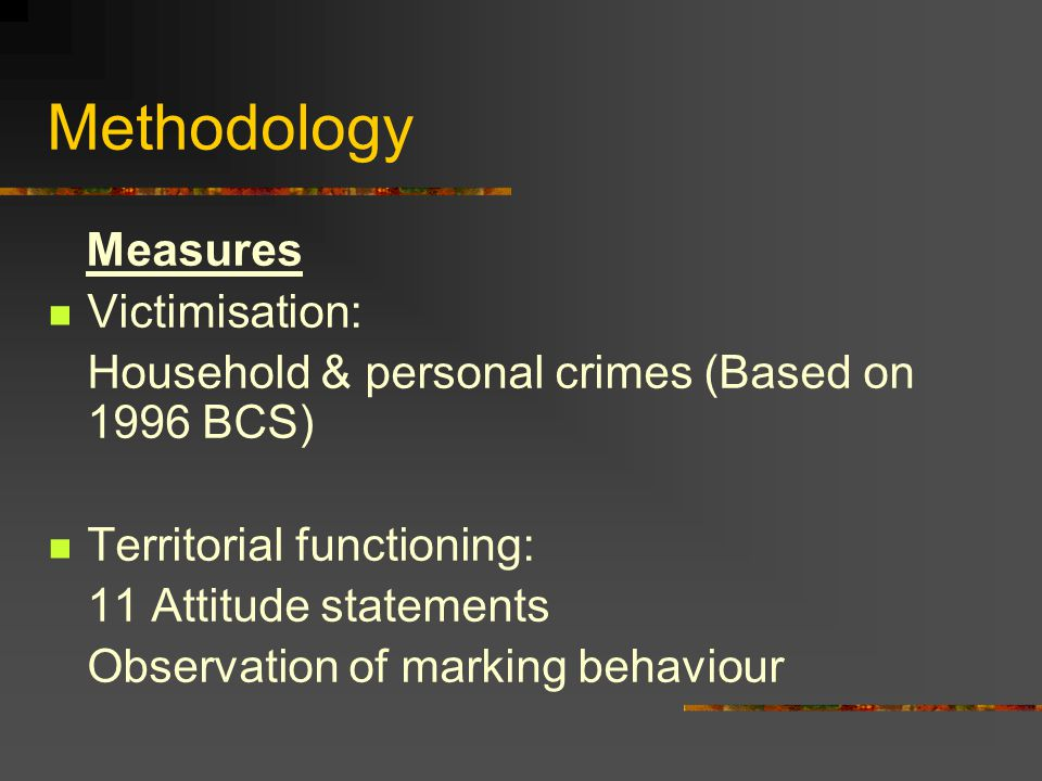 Methodology Measures Victimisation: Household & personal crimes (Based on 1996 BCS) Territorial functioning: 11 Attitude statements Observation of marking behaviour