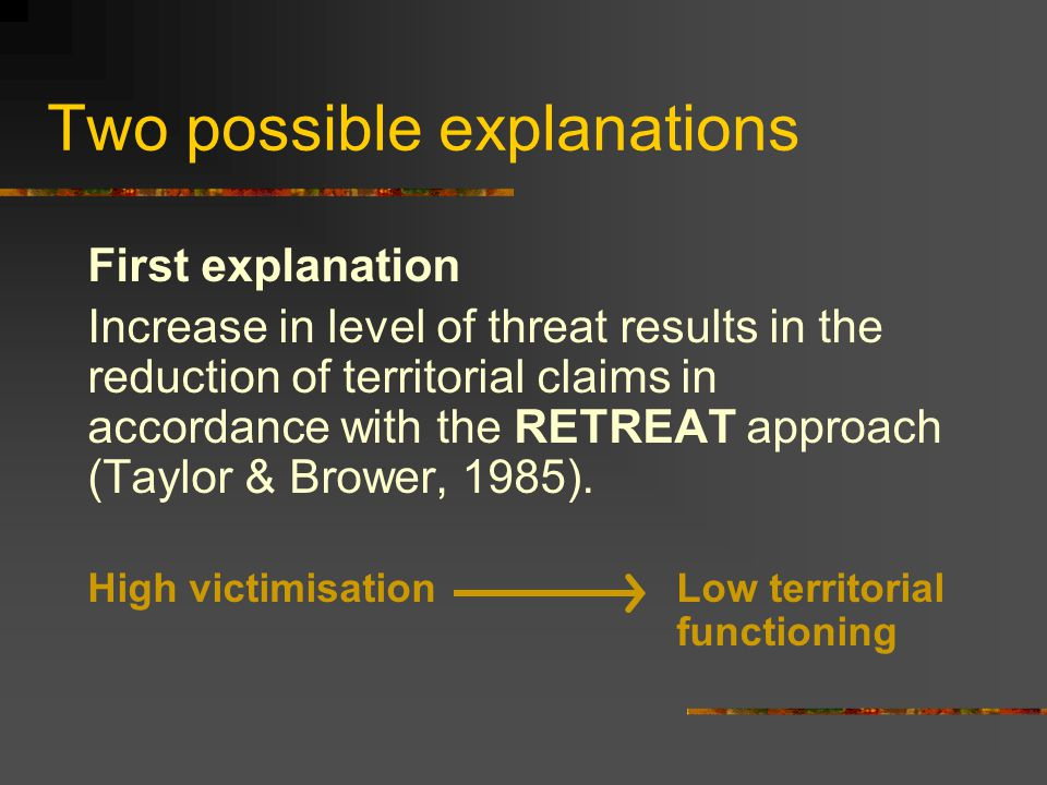 Two possible explanations First explanation Increase in level of threat results in the reduction of territorial claims in accordance with the RETREAT approach (Taylor & Brower, 1985).