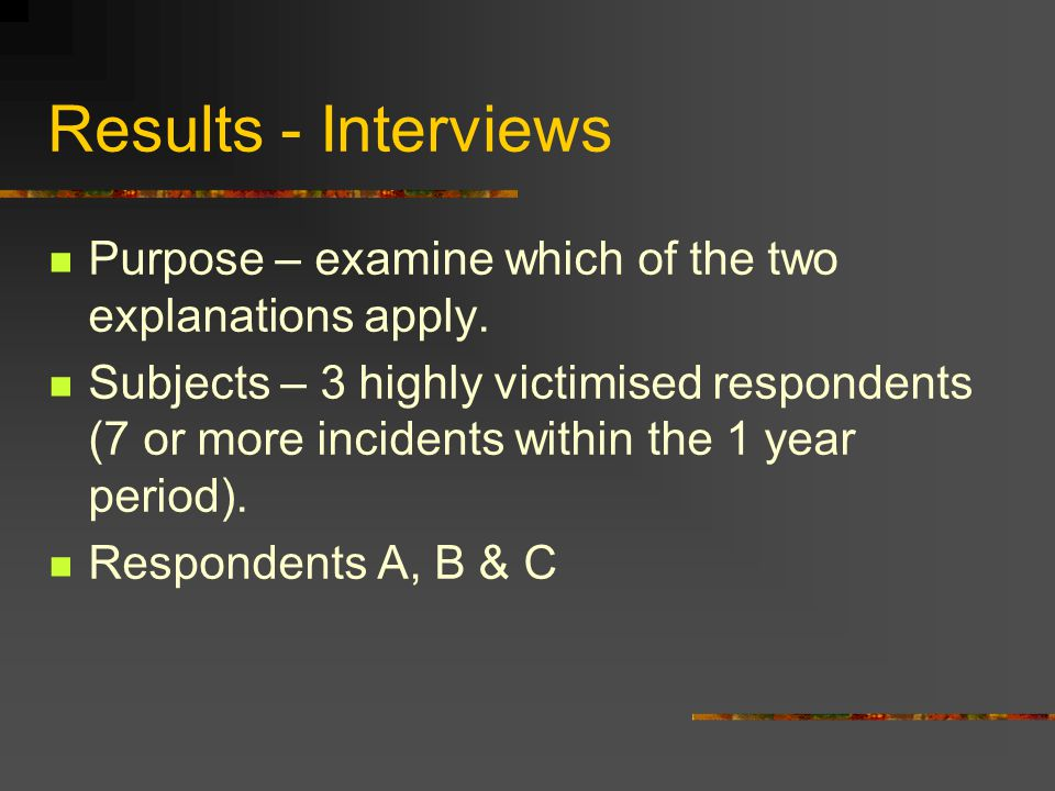 Results - Interviews Purpose – examine which of the two explanations apply. Subjects – 3 highly victimised respondents (7 or more incidents within the