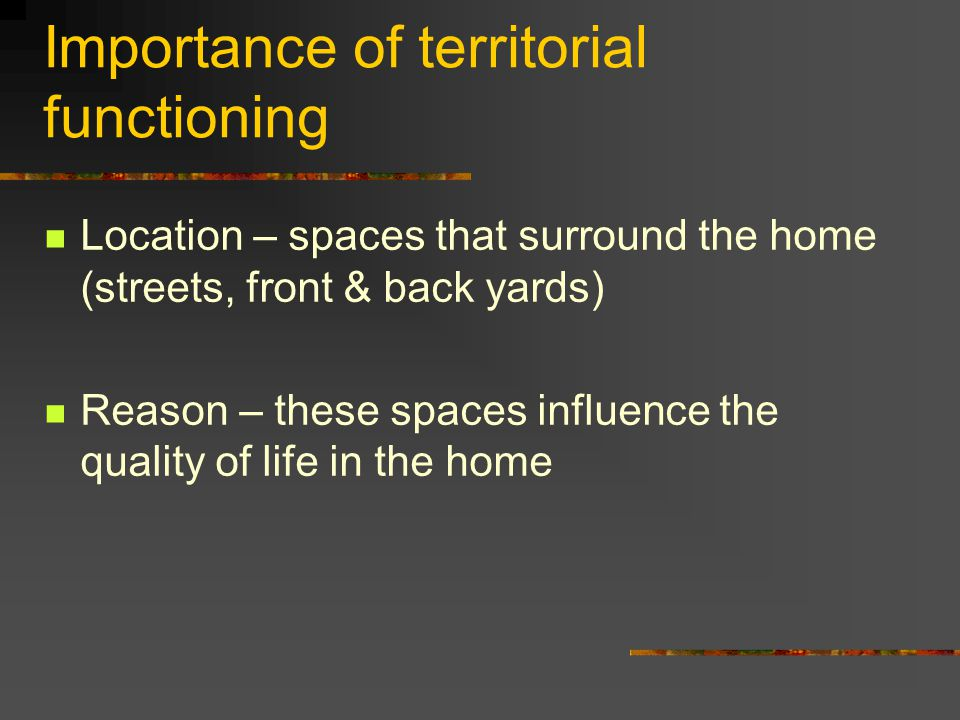 Importance of territorial functioning Location – spaces that surround the home (streets, front & back yards) Reason – these spaces influence the quali