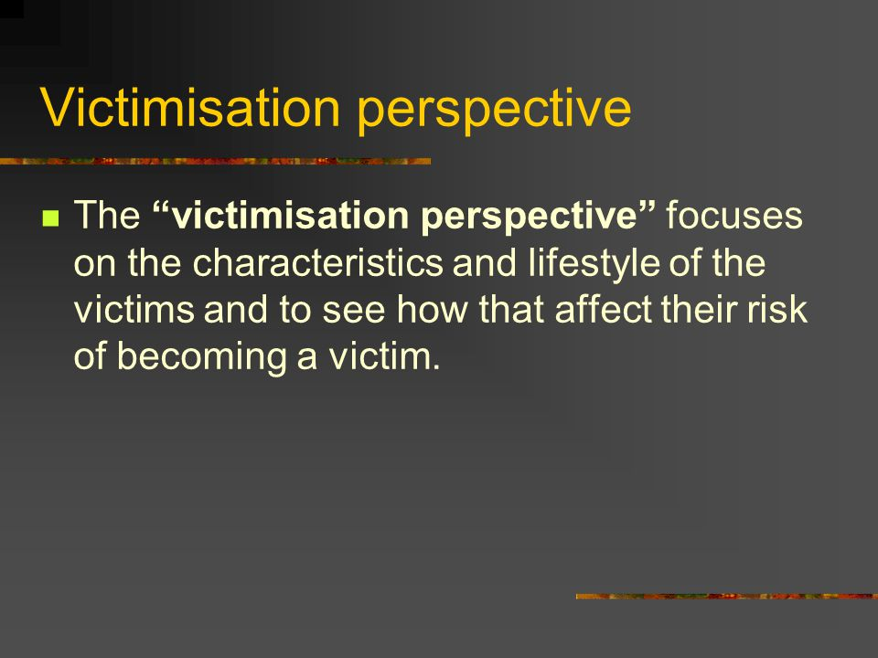 """Victimisation perspective The """"victimisation perspective"""" focuses on the characteristics and lifestyle of the victims and to see how that affect their"""