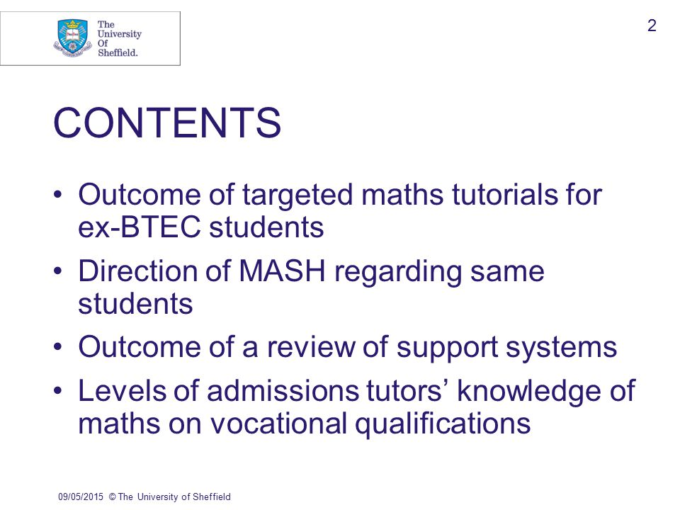 09/05/2015© The University of Sheffield 2 CONTENTS Outcome of targeted maths tutorials for ex-BTEC students Direction of MASH regarding same students Outcome of a review of support systems Levels of admissions tutors' knowledge of maths on vocational qualifications