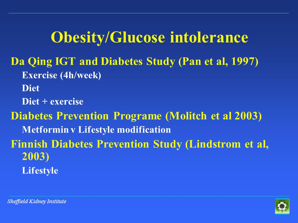 Sheffield Kidney Institute Obesity/Glucose intolerance Da Qing IGT and Diabetes Study (Pan et al, 1997) Exercise (4h/week) Diet Diet + exercise Diabetes Prevention Programe (Molitch et al 2003) Metformin v Lifestyle modification Finnish Diabetes Prevention Study (Lindstrom et al, 2003) Lifestyle