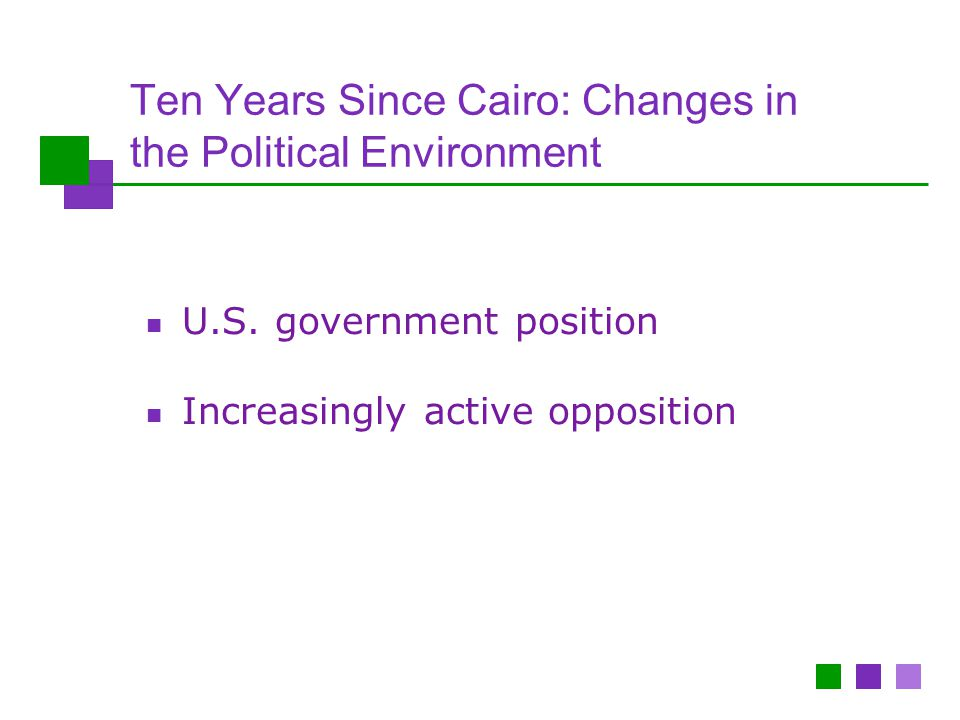 Ten Years Since Cairo: Changes in the Political Environment U.S. government position Increasingly active opposition