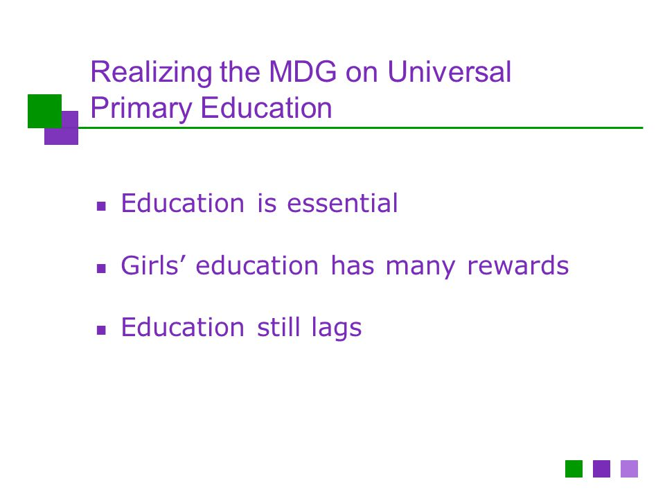 Realizing the MDG on Universal Primary Education Education is essential Girls' education has many rewards Education still lags