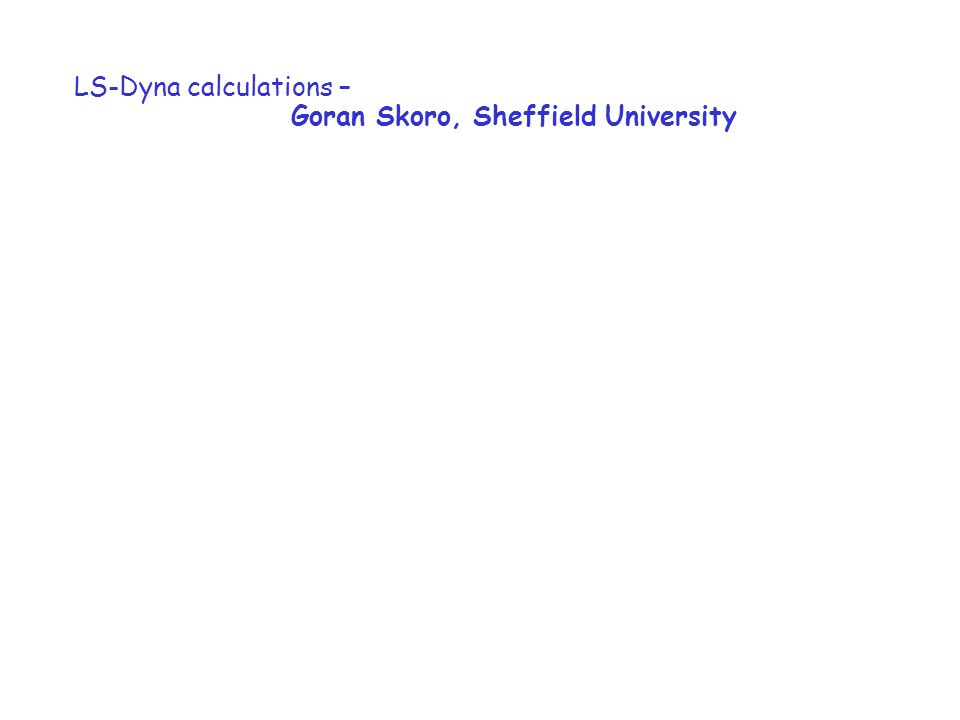 LS-Dyna calculations – Goran Skoro, Sheffield University