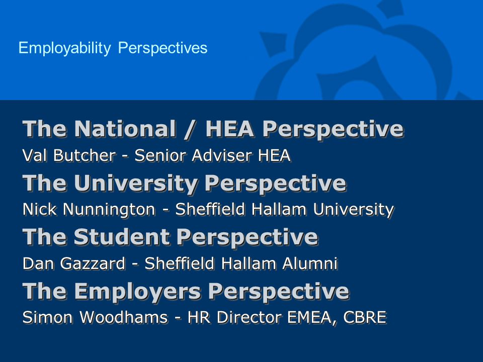 The National / HEA Perspective Val Butcher - Senior Adviser HEA The University Perspective Nick Nunnington - Sheffield Hallam University The Student Perspective Dan Gazzard - Sheffield Hallam Alumni The Employers Perspective Simon Woodhams - HR Director EMEA, CBRE The National / HEA Perspective Val Butcher - Senior Adviser HEA The University Perspective Nick Nunnington - Sheffield Hallam University The Student Perspective Dan Gazzard - Sheffield Hallam Alumni The Employers Perspective Simon Woodhams - HR Director EMEA, CBRE Employability Perspectives