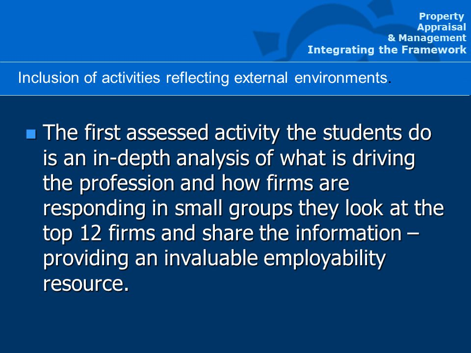 Property Appraisal & Management Integrating the Framework Agenda n The first assessed activity the students do is an in-depth analysis of what is driving the profession and how firms are responding in small groups they look at the top 12 firms and share the information – providing an invaluable employability resource.