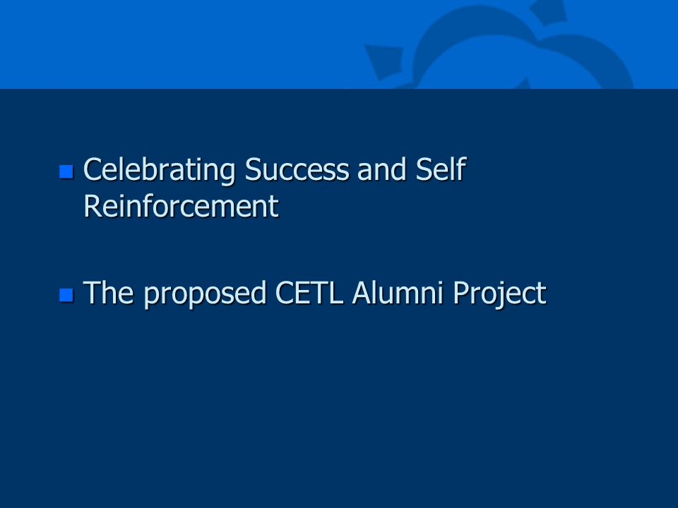 n Celebrating Success and Self Reinforcement n The proposed CETL Alumni Project
