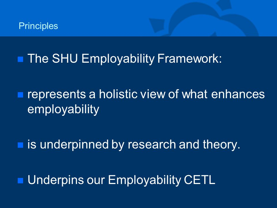 Principles n n The SHU Employability Framework: n n represents a holistic view of what enhances employability n n is underpinned by research and theory.