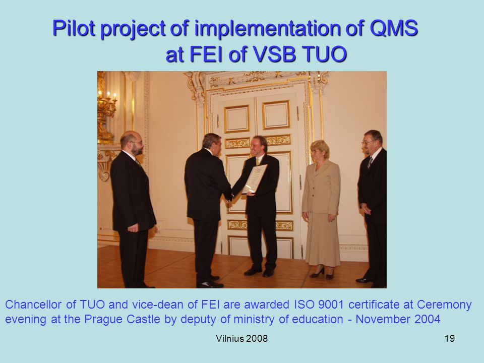 Vilnius 200819 Pilot project of implementation of QMS at FEI of VSB TUO Chancellor of TUO and vice-dean of FEI are awarded ISO 9001 certificate at Ceremony evening at the Prague Castle by deputy of ministry of education - November 2004