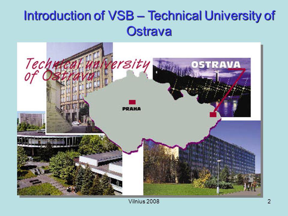 Vilnius 20083 Introduction of VSB – Technical University of Ostrava Milestones: – 1849 The Mining Engineering School established in Pribram – 1895 The School receives an HEI status – 1945 The University moves to Ostrava