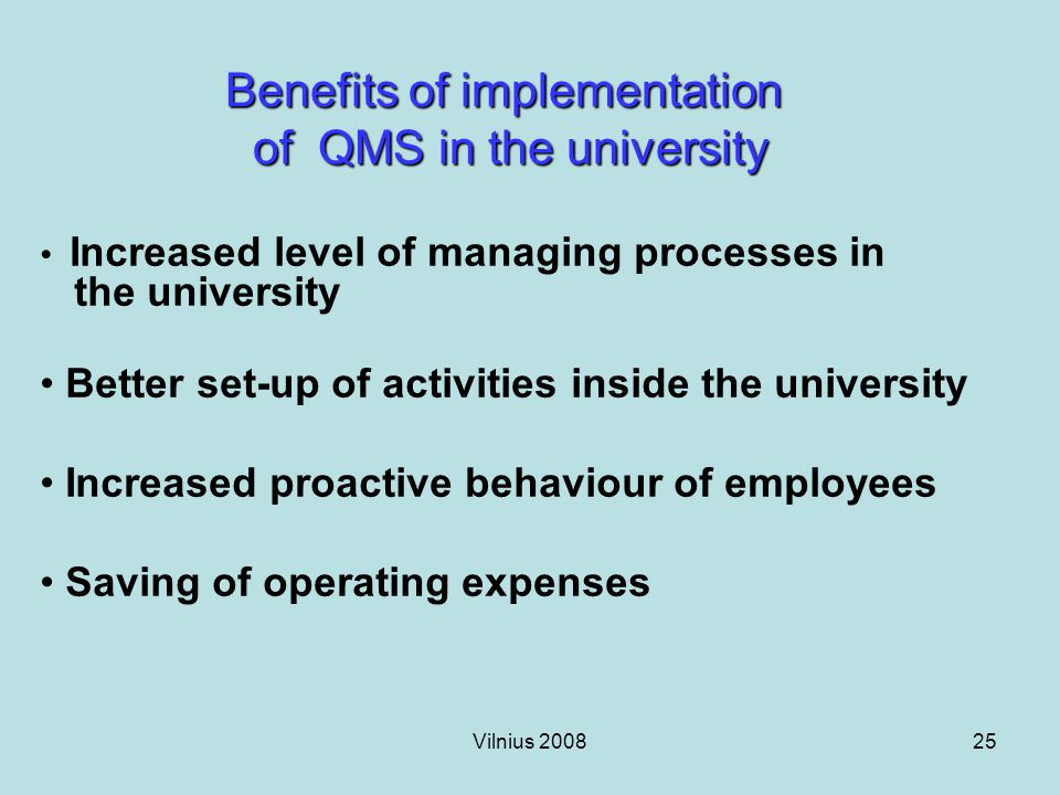 Vilnius 200825 Benefits of implementation of QMS in the university Increased level of managing processes in the university Better set-up of activities inside the university Increased proactive behaviour of employees Saving of operating expenses