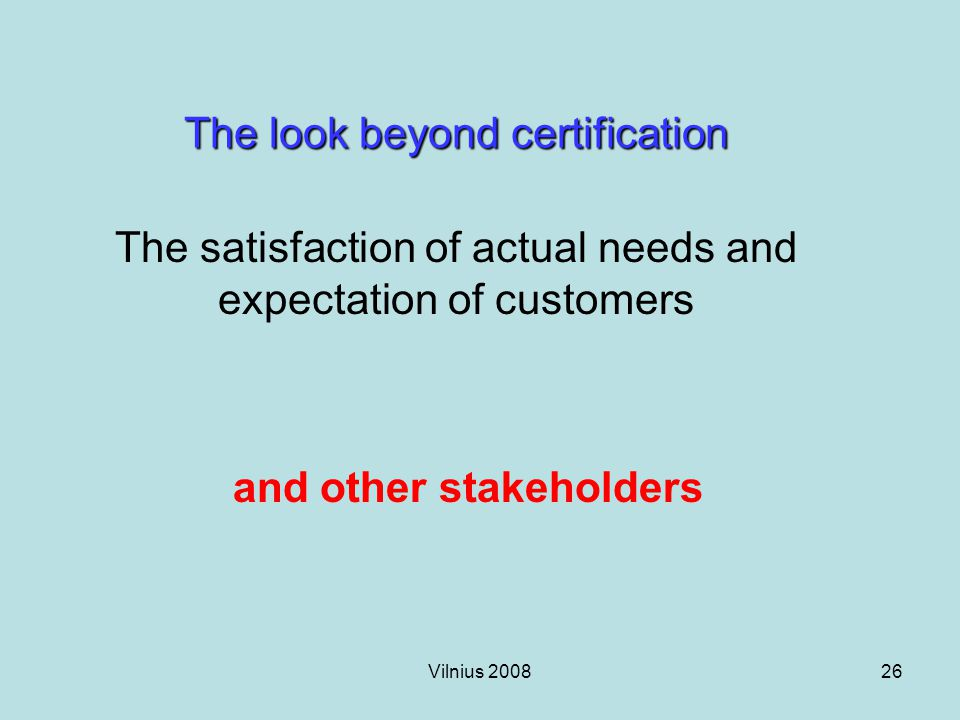 Vilnius 200826 The look beyond certification The satisfaction of actual needs and expectation of customers and other stakeholders
