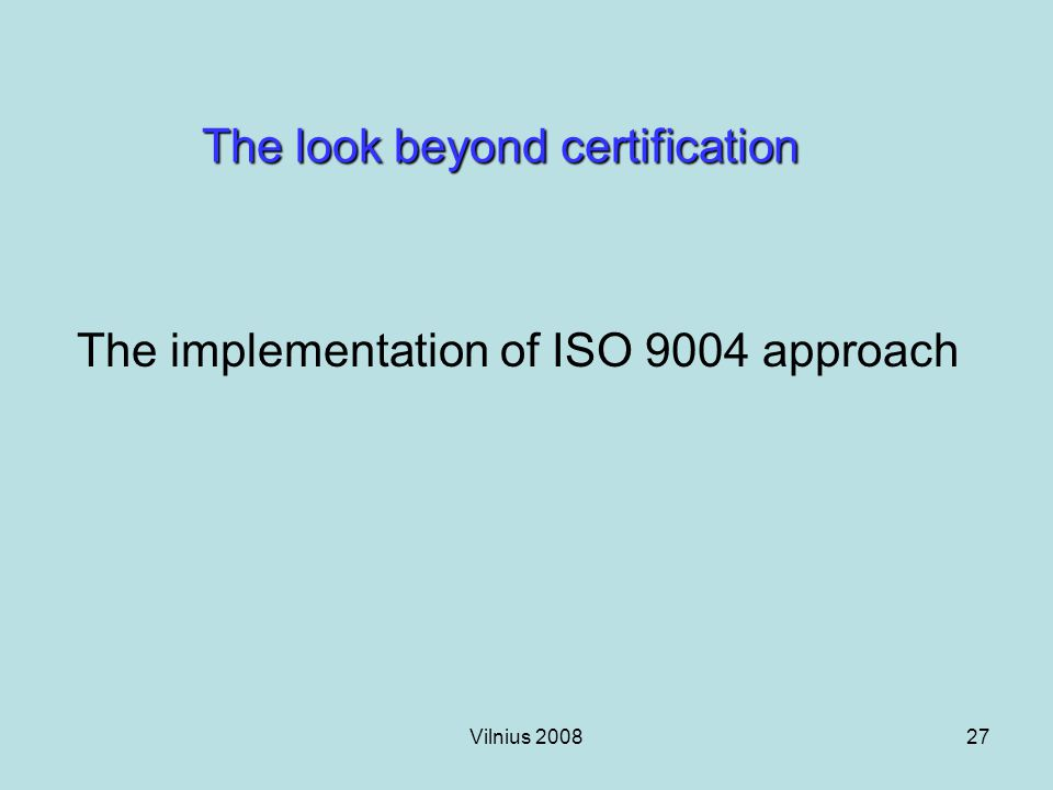 Vilnius 200827 The look beyond certification The implementation of ISO 9004 approach