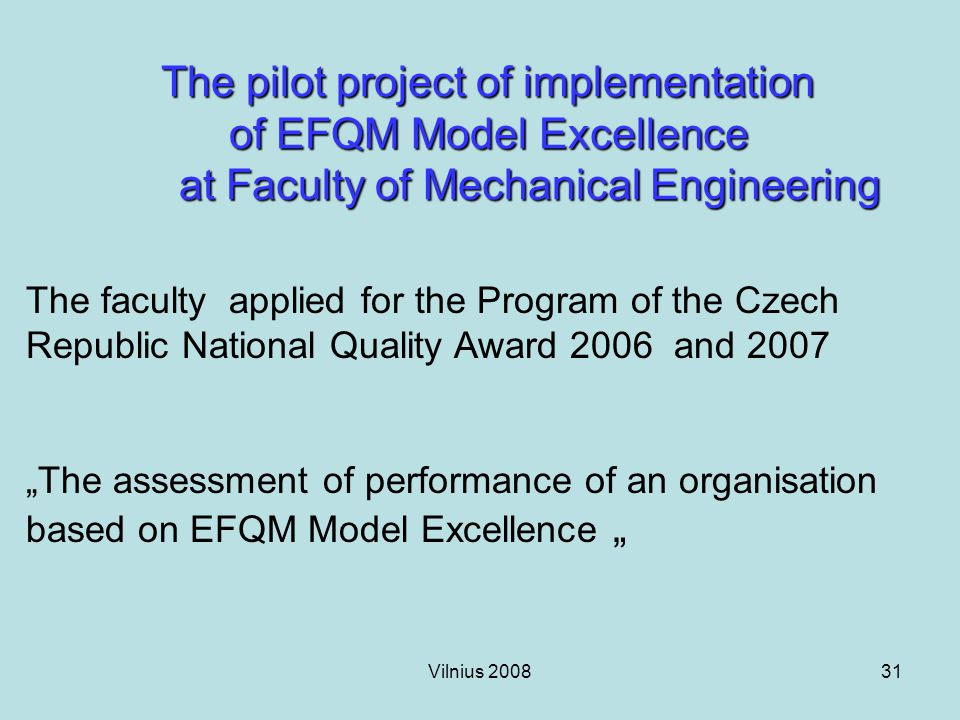 "Vilnius 200831 The pilot project of implementation of EFQM Model Excellence at Faculty of Mechanical Engineering The faculty applied for the Program of the Czech Republic National Quality Award 2006 and 2007 ""The assessment of performance of an organisation based on EFQM Model Excellence """