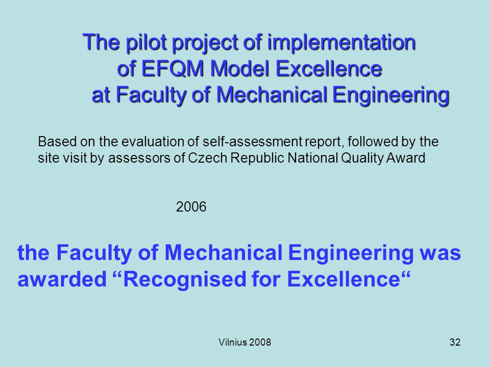 Vilnius 200832 The pilot project of implementation of EFQM Model Excellence at Faculty of Mechanical Engineering Based on the evaluation of self-assessment report, followed by the site visit by assessors of Czech Republic National Quality Award 2006 the Faculty of Mechanical Engineering was awarded Recognised for Excellence