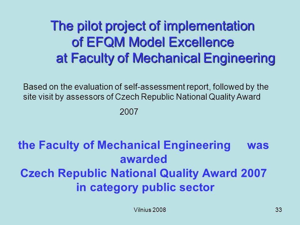 Vilnius 200833 The pilot project of implementation of EFQM Model Excellence at Faculty of Mechanical Engineering Based on the evaluation of self-assessment report, followed by the site visit by assessors of Czech Republic National Quality Award 2007 the Faculty of Mechanical Engineering was awarded Czech Republic National Quality Award 2007 in category public sector