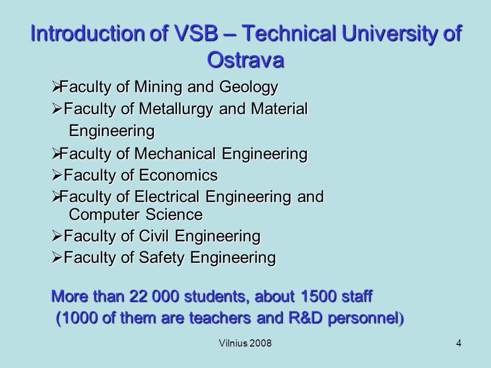 Vilnius 20084 Introduction of VSB – Technical University of Ostrava  Faculty of Mining and Geology  Faculty of Metallurgy and Material Engineering  Faculty of Mechanical Engineering  Faculty of Economics  Faculty of Electrical Engineering and Computer Science  Faculty of Civil Engineering  Faculty of Safety Engineering More than 22 000 students, about 1500 staff (1000 of them are teachers and R&D personnel ) (1000 of them are teachers and R&D personnel )