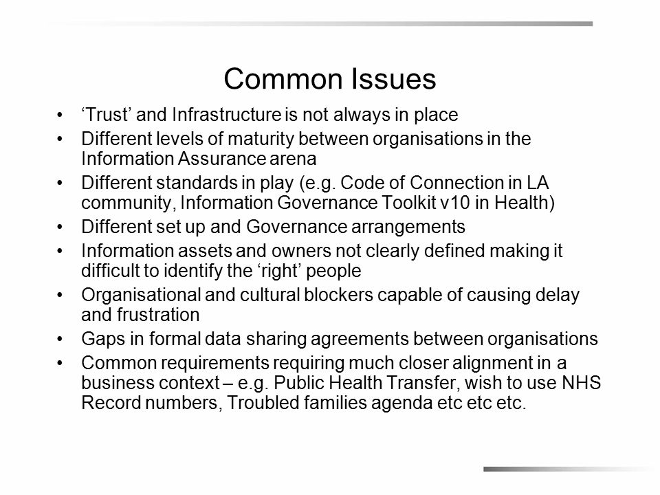 Common Issues 'Trust' and Infrastructure is not always in place Different levels of maturity between organisations in the Information Assurance arena Different standards in play (e.g.